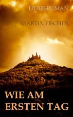 Wie am ersten Tag - Liebesroman - Martin Fischer Autor